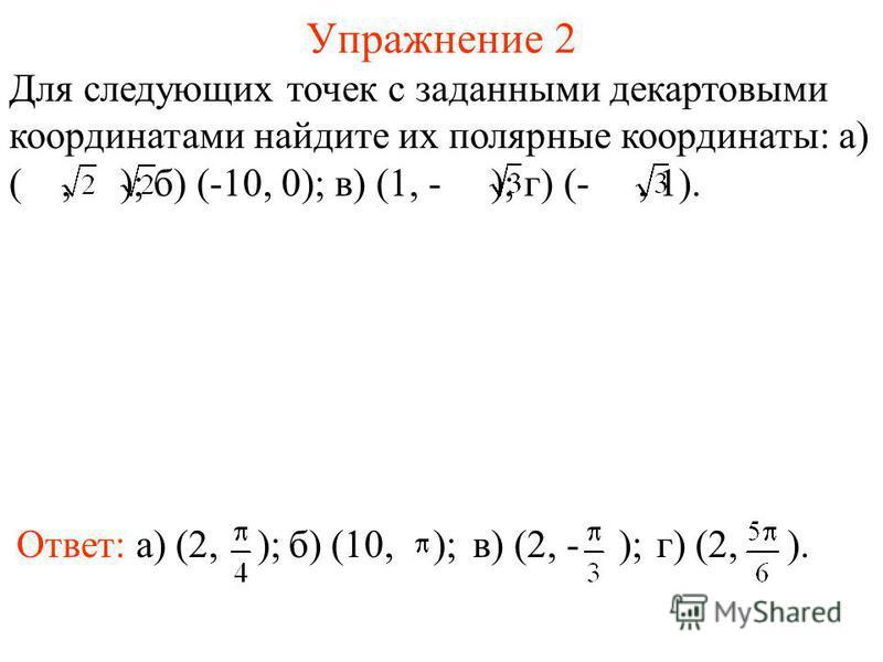 Упражнение 2 Для следующих точек с заданными декартовыми координатами найдите их полярные координаты: а) (, ); б) (-10, 0); в) (1, - ); г) (-, 1). Ответ: а) (2, );в) (2, - );г) (2, ).б) (10, );