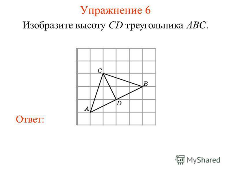 Упражнение 6 Изобразите высоту CD треугольника ABC. Ответ: