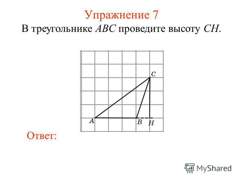 Упражнение 7 В треугольнике ABC проведите высоту CH. Ответ: