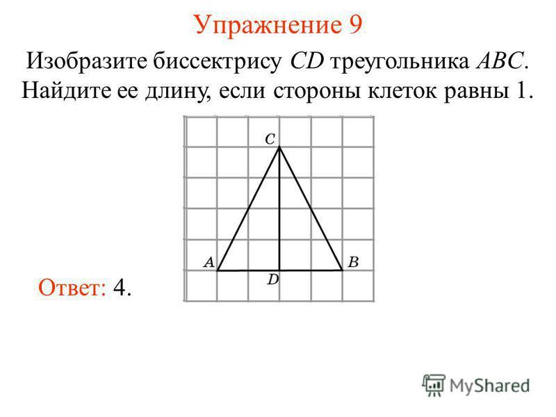 Упражнение 9 Изобразите биссектрису CD треугольника ABC. Найдите ее длину, если стороны клеток равны 1. Ответ: 4.