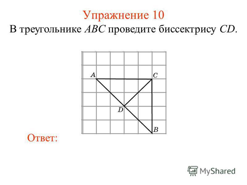 Упражнение 10 В треугольнике ABC проведите биссектрису CD. Ответ: