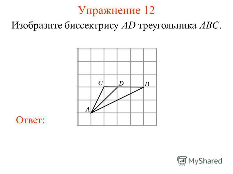 Упражнение 12 Изобразите биссектрису AD треугольника ABC. Ответ: