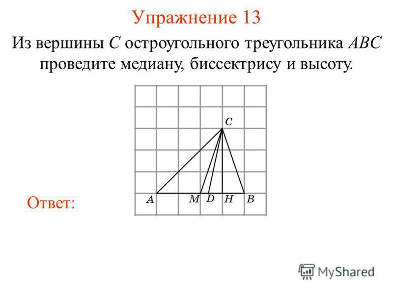 Упражнение 13 Из вершины C остроугольного треугольника ABC проведите медиану, биссектрису и высоту. Ответ: