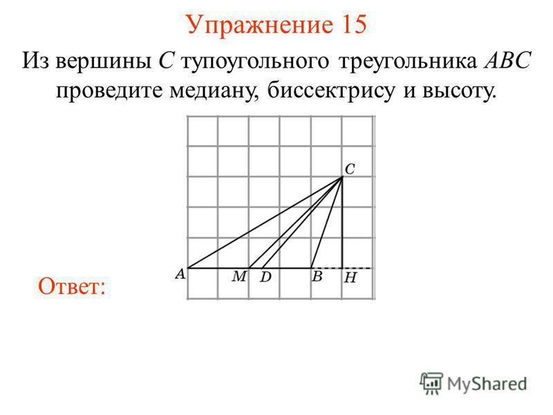 Упражнение 15 Из вершины C тупоугольного треугольника ABC проведите медиану, биссектрису и высоту. Ответ: