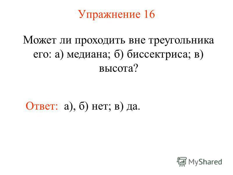 Упражнение 16 Может ли проходить вне треугольника его: а) медиана; б) биссектриса; в) высота? Ответ: а), б) нет; в) да.