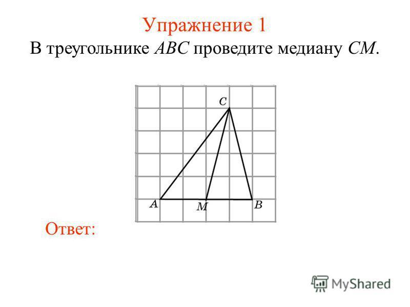 Упражнение 1 В треугольнике ABC проведите медиану CM. Ответ: