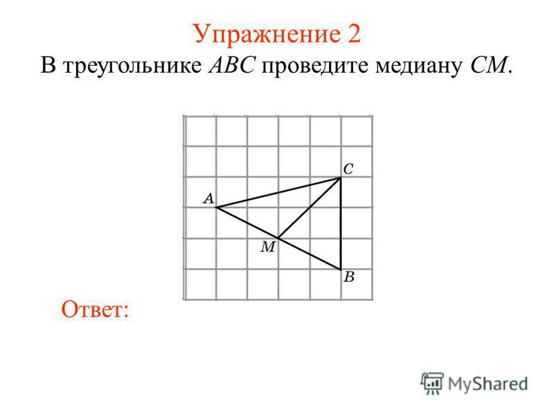 Упражнение 2 В треугольнике ABC проведите медиану CM. Ответ: