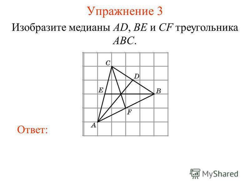Упражнение 3 Изобразите медианы AD, BE и CF треугольника ABC. Ответ: