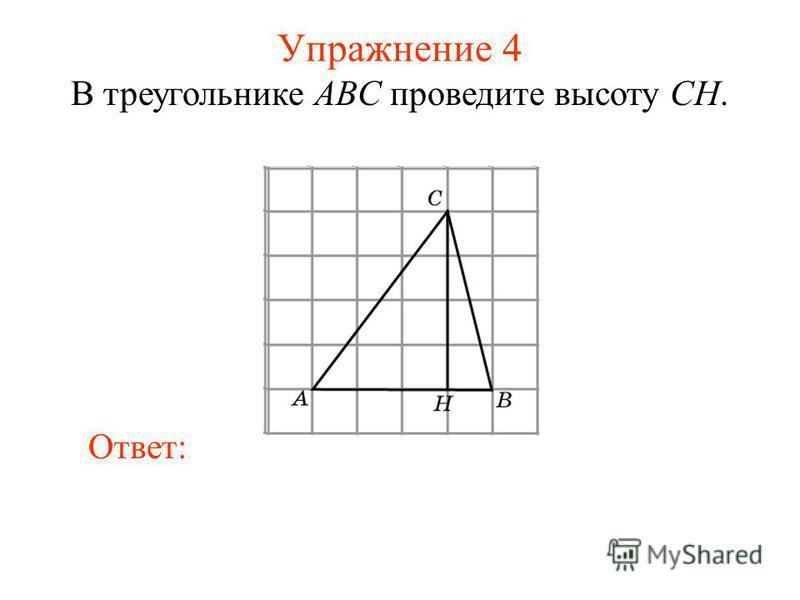 Упражнение 4 В треугольнике ABC проведите высоту CH. Ответ: