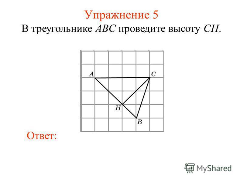 Упражнение 5 В треугольнике ABC проведите высоту CH. Ответ: