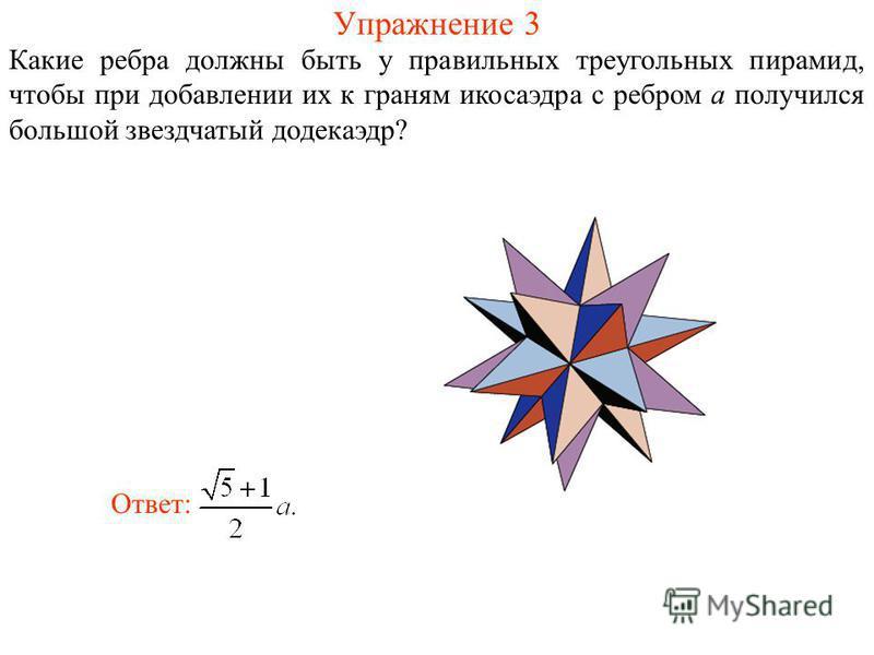 Упражнение 3 Какие ребра должны быть у правильных треугольных пирамид, чтобы при добавлении их к граням икосаэдра с ребром a получился большой звездчатый додекаэдр? Ответ: