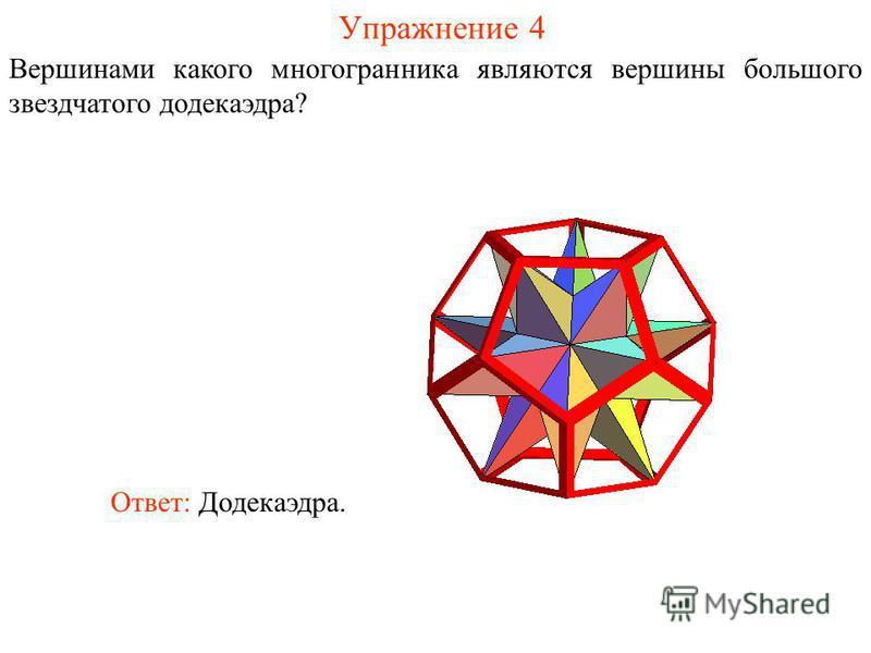 Упражнение 4 Вершинами какого многогранника являются вершины большого звездчатого додекаэдра? Ответ: Додекаэдра.