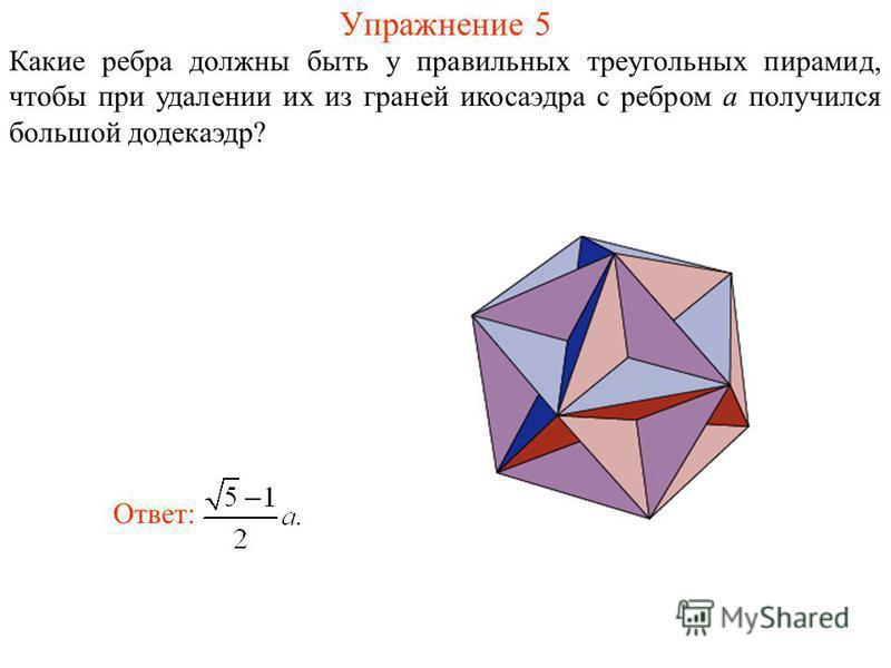 Упражнение 5 Какие ребра должны быть у правильных треугольных пирамид, чтобы при удалении их из граней икосаэдра с ребром a получился большой додекаэдр? Ответ: