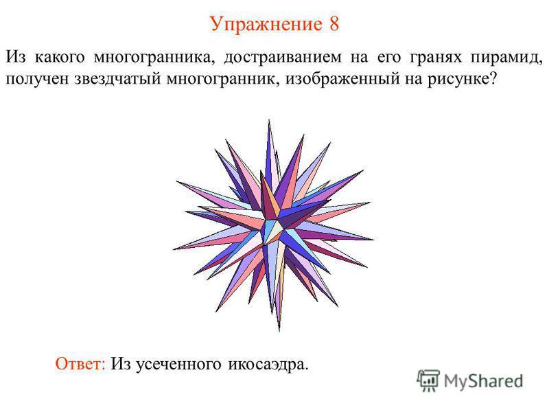 Упражнение 8 Из какого многогранника, достраиванием на его гранях пирамид, получен звездчатый многогранник, изображенный на рисунке? Ответ: Из усеченного икосаэдра.