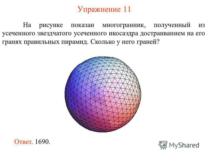 Упражнение 11 На рисунке показан многогранник, полученный из усеченного звездчатого усеченного икосаэдра достраиванием на его гранях правильных пирамид. Сколько у него граней? Ответ. 1690.