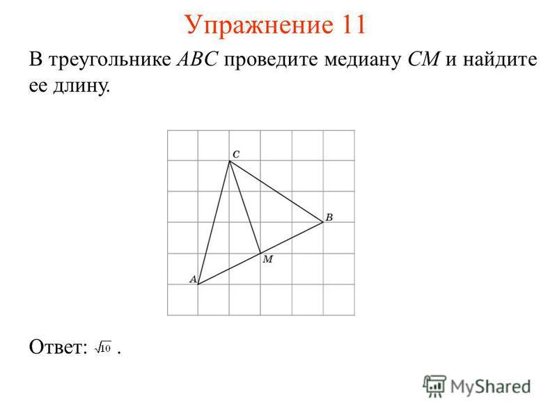 Упражнение 11 В треугольнике ABC проведите медиану CM и найдите ее длину. Ответ:.