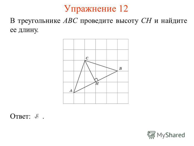 Упражнение 12 В треугольнике ABC проведите высоту CH и найдите ее длину. Ответ:.
