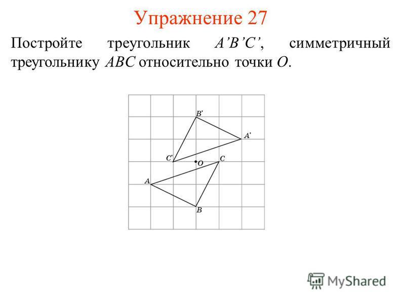 Упражнение 27 Постройте треугольник ABC, симметричный треугольнику ABC относительно точки O.