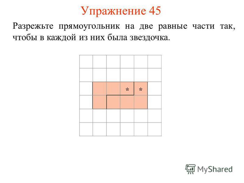Упражнение 45 Разрежьте прямоугольник на две равные части так, чтобы в каждой из них была звездочка.