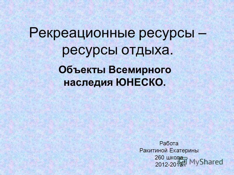 Рекреационные ресурсы – ресурсы отдыха. Объекты Всемирного наследия ЮНЕСКО. Работа Ракитиной Екатерины 260 школа 2012-2013