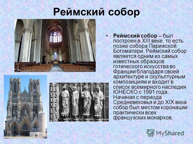 Реймский собор Реймский собор – был построен в XIII веке, то есть позже собора Парижской Богоматери. Реймский собор является одним из самых известных образцов готического искусства во Франции благодаря своей архитектуре и скульптурным композициям и в