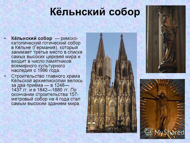 Кёльнский собор римско- католический готический собор в Кёльне (Германия), который занимает третье место в списке самых высоких церквей мира и входит в число памятников всемирного культурного наследия с 1996 года. Строительство главного храма Кёльско