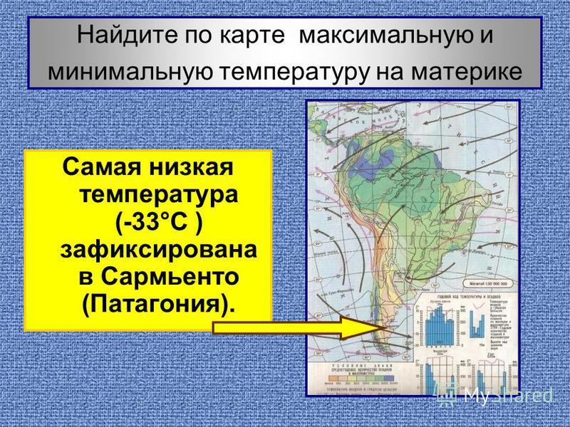 Найдите по карте максимальную и минимальную температуру на материке Самая низкая температура (-33°С ) зафиксирована в Сармьенто (Патагония).