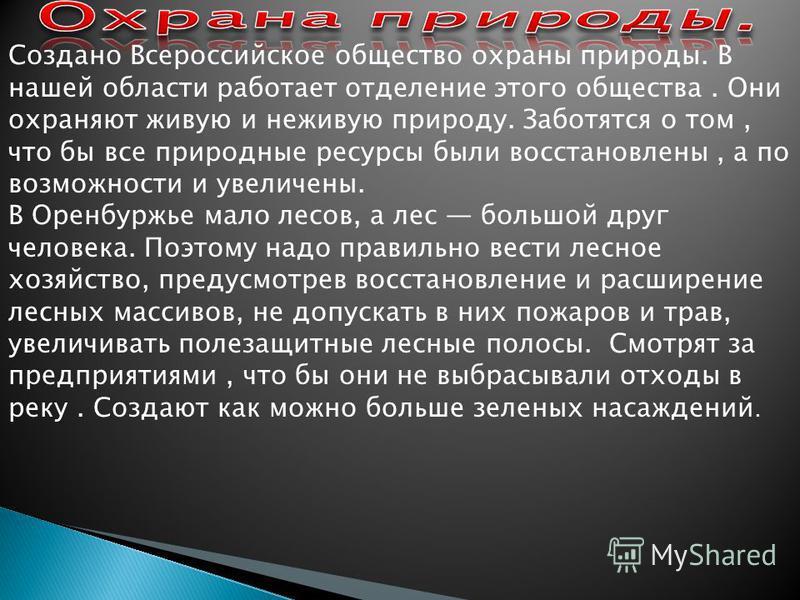 Создано Всероссийское общество охраны природы. В нашей области работает отделение этого общества. Они охраняют живую и неживую природу. Заботятся о том, что бы все природные ресурсы были восстановлены, а по возможности и увеличены. В Оренбуржье мало