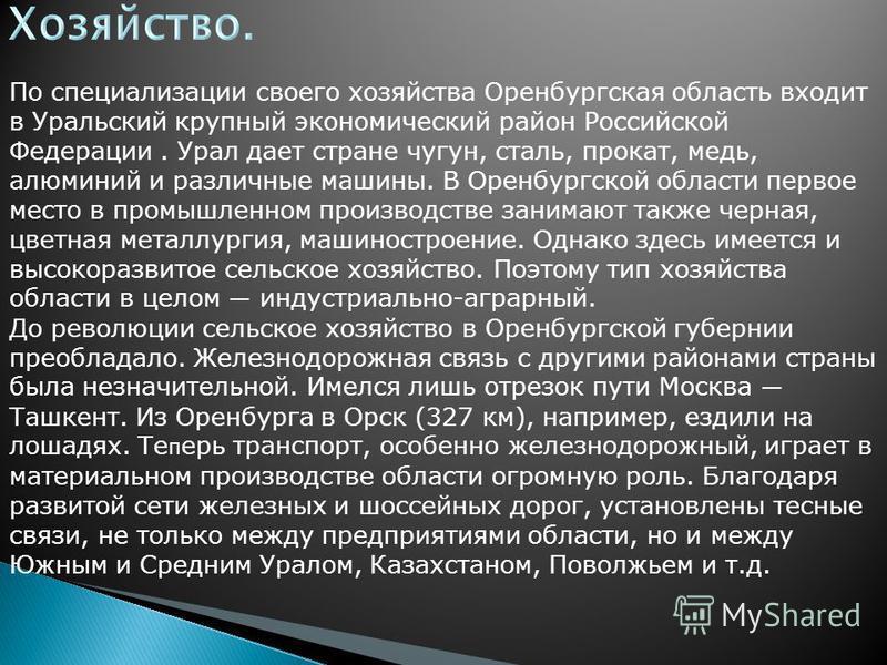 По специализации своего хозяйства Оренбургская область входит в Уральский крупный экономический район Российской Федерации. Урал дает стране чугун, сталь, прокат, медь, алюминий и различные машины. В Оренбургской области первое место в промышленном п