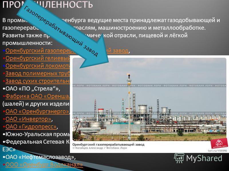 В промышленности Оренбурга ведущие места принадлежат газодобывающей и газоперерабатывающей отраслям, машиностроению и металлообработке. Развиты также предприятия химической отрасли, пищевой и лёгкой промышленности: Оренбургский газоперерабатывающий з