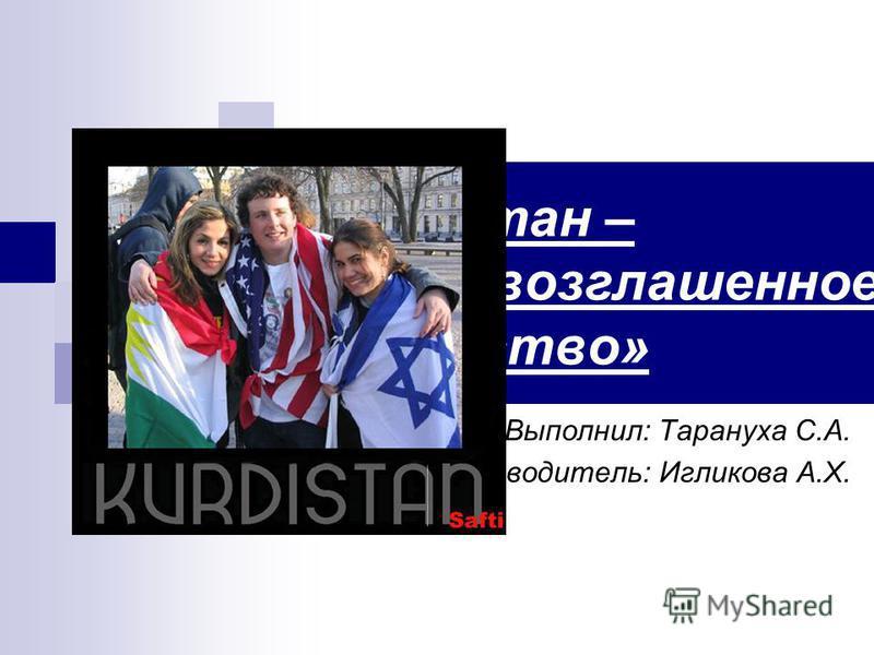 «Курдистан – самопровозглашенное государство» Выполнил: Тарануха С.А. Руководитель: Игликова А.Х.