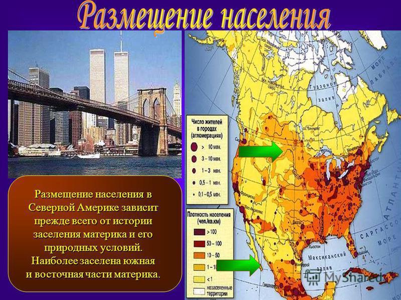 Размещение населения в Северной Америке зависит прежде всего от истории заселения материка и его природных условий. Наиболее заселена южная и восточная части материка.