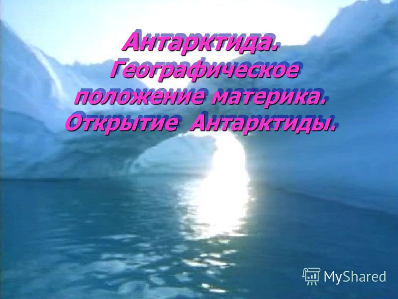 Антарктида. Географическое положение материка. Открытие Антарктиды.