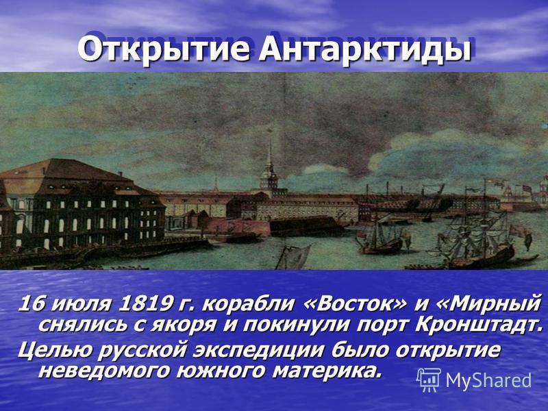 Открытие Антарктиды Открытие Антарктиды 16 июля 1819 г. корабли «Восток» и «Мирный снялись с якоря и покинули порт Кронштадт. Целью русской экспедиции было открытие неведомого южного материка.