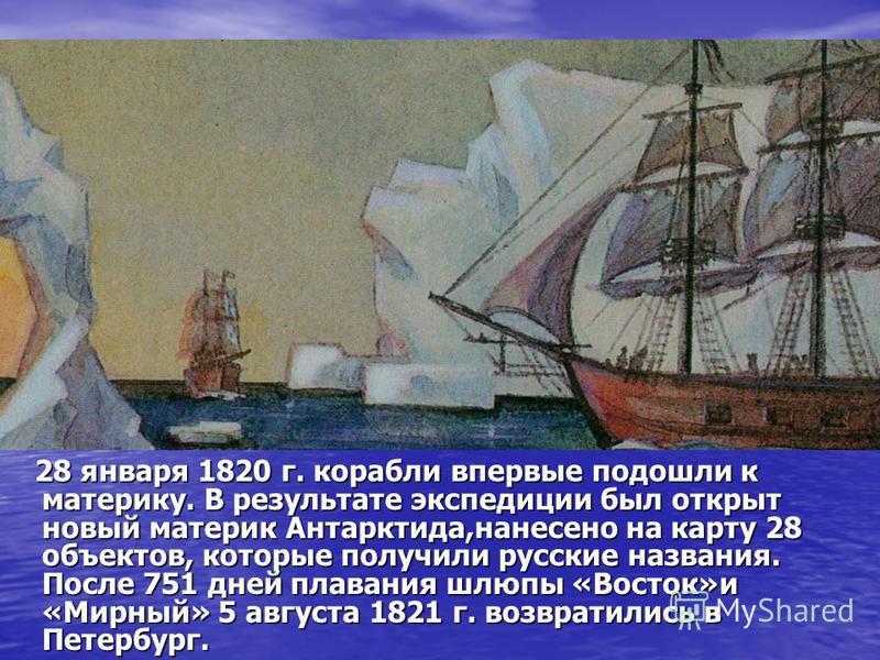28 января 1820 г. корабли впервые подошли к материку. В результате экспедиции был открыт новый материк Антарктида,нанесено на карту 28 объектов, которые получили русские названия. После 751 дней плавания шлюпы «Восток»и «Мирный» 5 августа 1821 г. воз