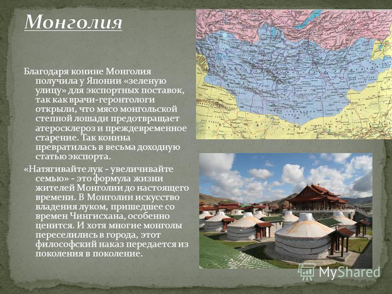 Благодаря конине Монголия получила у Японии «зеленую улицу» для экспортных поставок, так как врачи-геронтологи открыли, что мясо монгольской степной лошади предотвращает атеросклероз и преждевременное старение. Так конина превратилась в весьма доходн