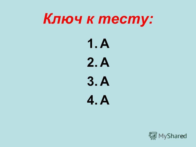 17 Ключ к тесту: 1. А 2. А 3. А 4.А