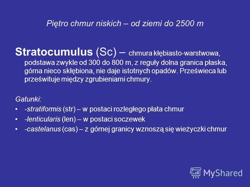 Piętro chmur niskich – od ziemi do 2500 m Stratocumulus (Sc) – chmura kłębiasto-warstwowa, podstawa zwykle od 300 do 800 m, z reguły dolna granica płaska, górna nieco skłębiona, nie daje istotnych opadów. Prześwieca lub prześwituje między zgrubieniam