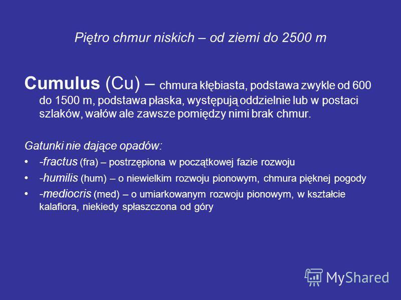 Piętro chmur niskich – od ziemi do 2500 m Cumulus (Cu) – chmura kłębiasta, podstawa zwykle od 600 do 1500 m, podstawa płaska, występują oddzielnie lub w postaci szlaków, wałów ale zawsze pomiędzy nimi brak chmur. Gatunki nie dające opadów: -fractus (
