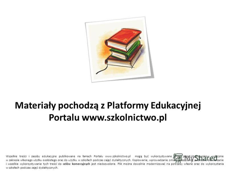 Materiały pochodzą z Platformy Edukacyjnej Portalu www.szkolnictwo.pl Wszelkie treści i zasoby edukacyjne publikowane na łamach Portalu www.szkolnictwo.pl mogą być wykorzystywane przez jego Użytkowników wyłącznie w zakresie własnego użytku osobistego