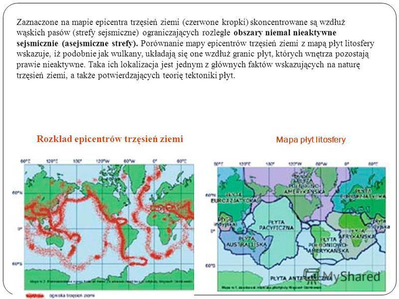 Zaznaczone na mapie epicentra trzęsień ziemi (czerwone kropki) skoncentrowane są wzdłuż wąskich pasów (strefy sejsmiczne) ograniczających rozległe obszary niemal nieaktywne sejsmicznie (asejsmiczne strefy). Porównanie mapy epicentrów trzęsień ziemi z
