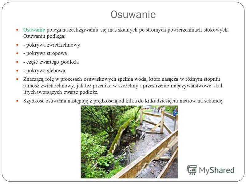 Osuwanie Osuwanie polega na ześlizgiwaniu się mas skalnych po stromych powierzchniach stokowych. Osuwaniu podlega: - pokrywa zwietrzelinowy - pokrywa stropowa - część zwartego podłoża - pokrywa glebowa. Znaczącą rolę w procesach osuwiskowych spełnia
