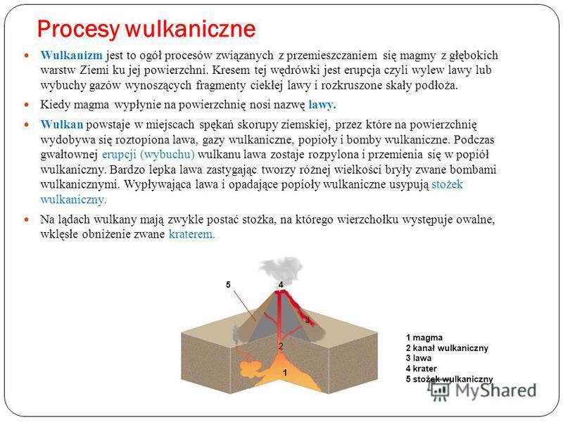 Procesy wulkaniczne Wulkanizm jest to ogół procesów związanych z przemieszczaniem się magmy z głębokich warstw Ziemi ku jej powierzchni. Kresem tej wędrówki jest erupcja czyli wylew lawy lub wybuchy gazów wynoszących fragmenty ciekłej lawy i rozkrusz