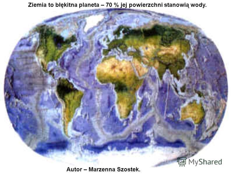 Ziemia to błękitna planeta – 70 % jej powierzchni stanowią wody. Autor – Marzenna Szostek.