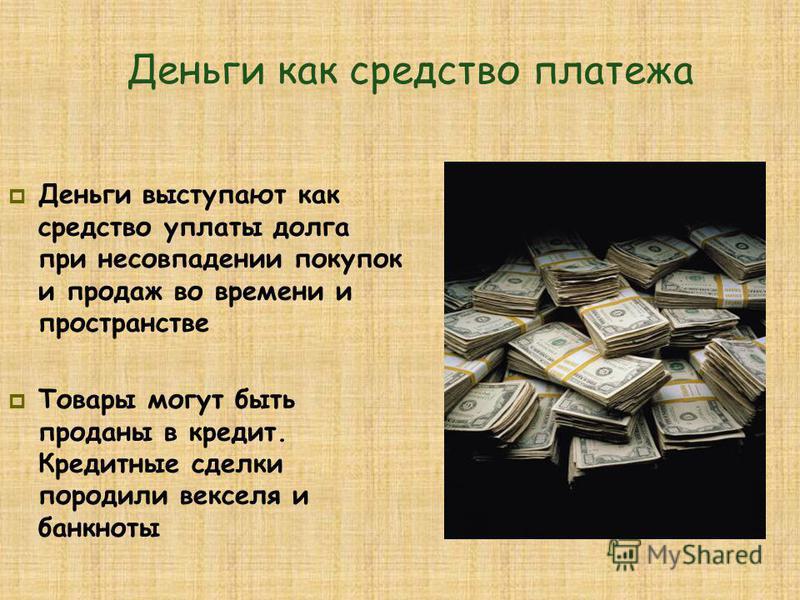 Деньги как средство платежа Деньги выступают как средство уплаты долга при несовпадении покупок и продаж во времени и пространстве Товары могут быть проданы в кредит. Кредитные сделки породили векселя и банкноты