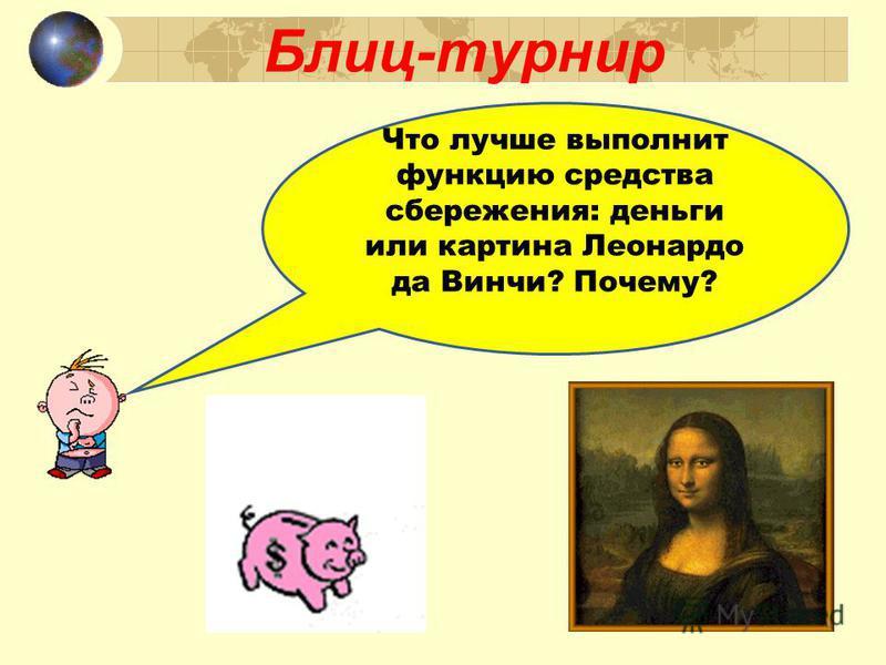 Блиц-турнир Что лучше выполнит функцию средства сбережения: деньги или картина Леонардо да Винчи? Почему?