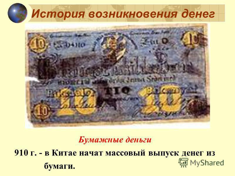История возникновения денег Бумажные деньги 910 г. - в Китае начат массовый выпуск денег из бумаги.