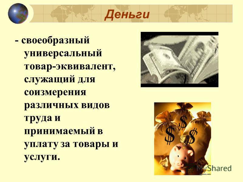 Деньги - своеобразный универсальный товар-эквивалент, служащий для соизмерения различных видов труда и принимаемый в уплату за товары и услуги.