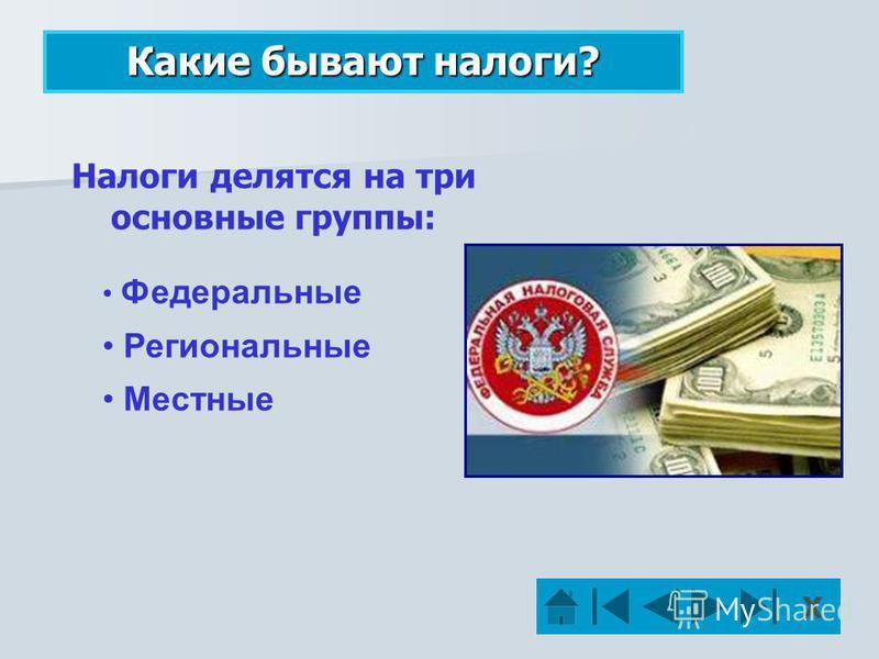 Какие бывают налоги? Федеральные Федеральные Региональные Местные Налоги делятся на три основные группы: Х
