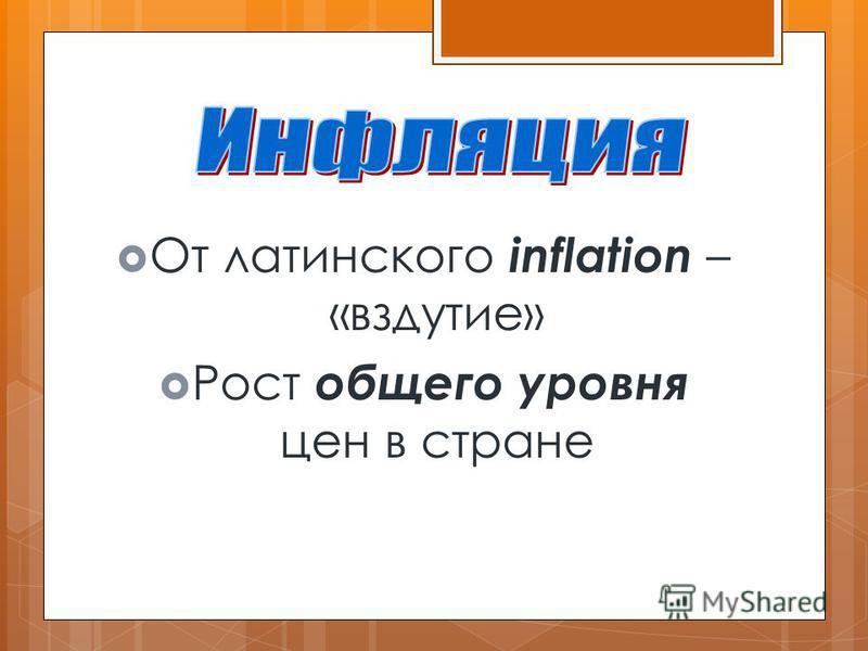 От латинского inflation – «вздутие» Рост общего уровня цен в стране